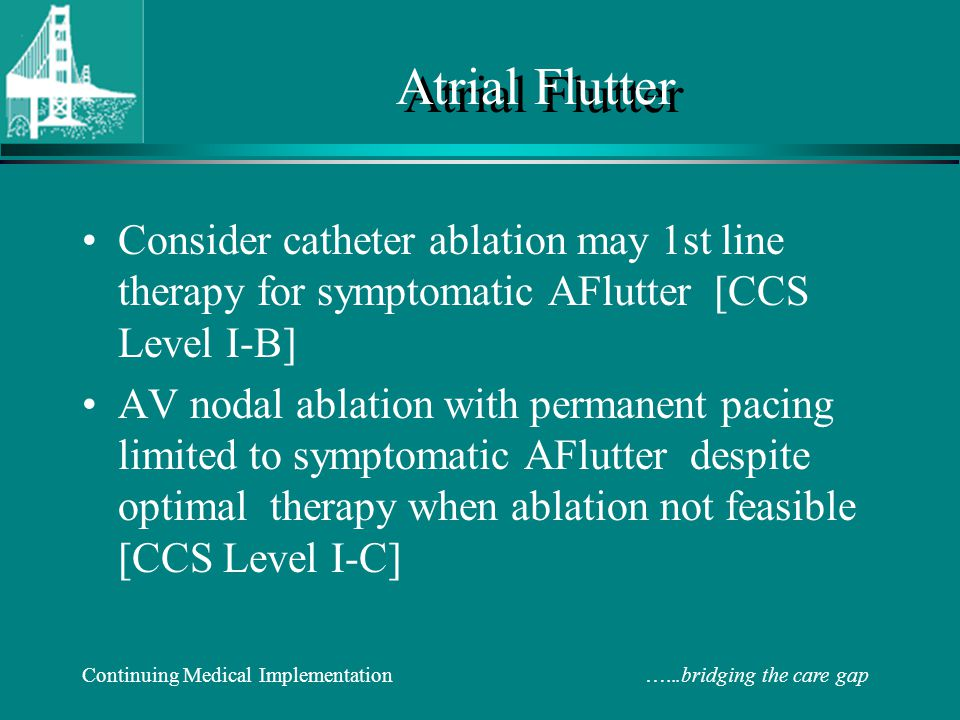 Atrial Flutter Consider catheter ablation may 1st line therapy for symptomatic AFlutter [CCS Level I-B]